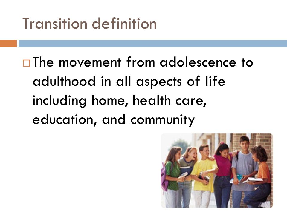 Transition definition The movement from adolescence to adulthood in all aspects of life including home, health care, education, and community