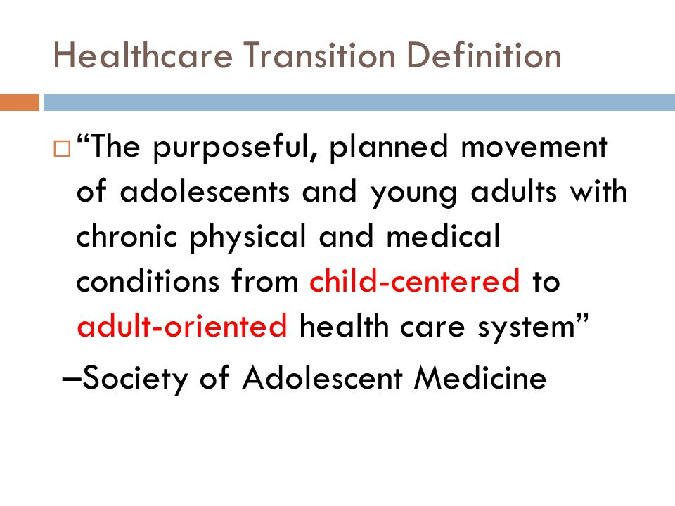 Healthcare Transition Definition The purposeful, planned movement of adolescents and young adults with chronic physical and medical conditions from ch
