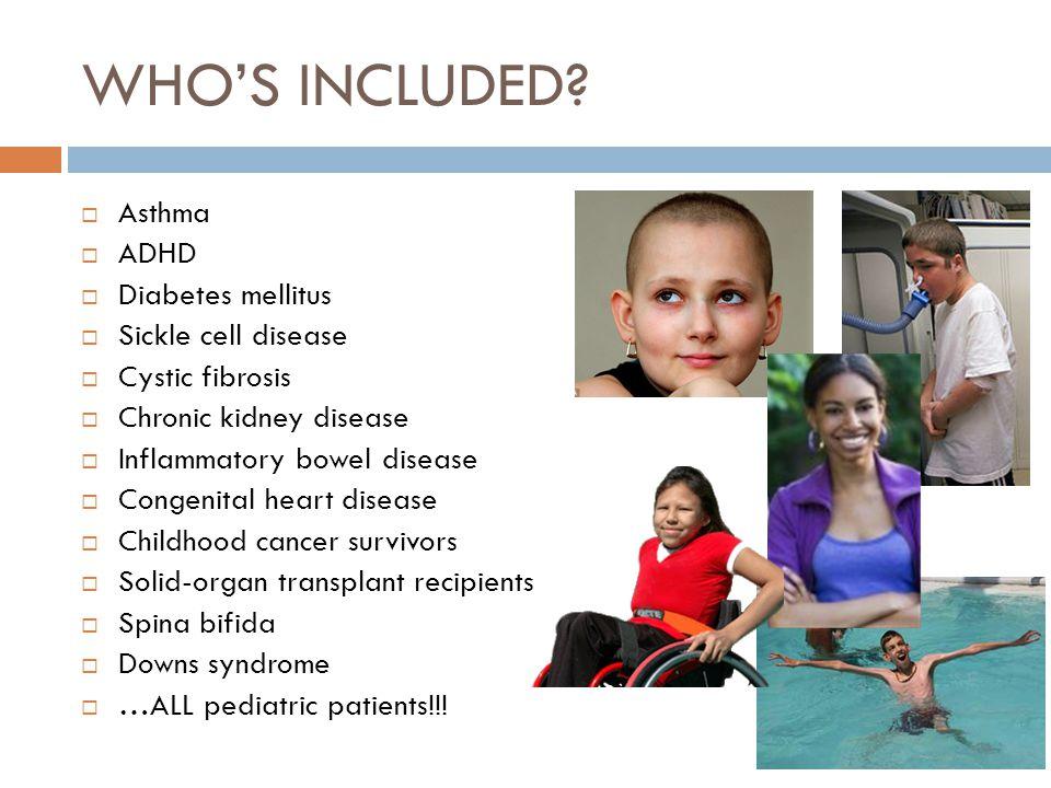 WHOS INCLUDED? Asthma ADHD Diabetes mellitus Sickle cell disease Cystic fibrosis Chronic kidney disease Inflammatory bowel disease Congenital heart di