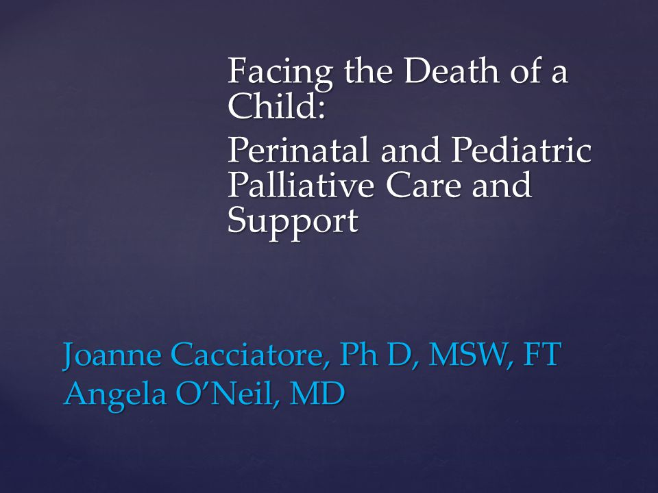 Joanne Cacciatore, Ph D, MSW, FT Angela ONeil, MD Facing the Death of a Child: Perinatal and Pediatric Palliative Care and Support