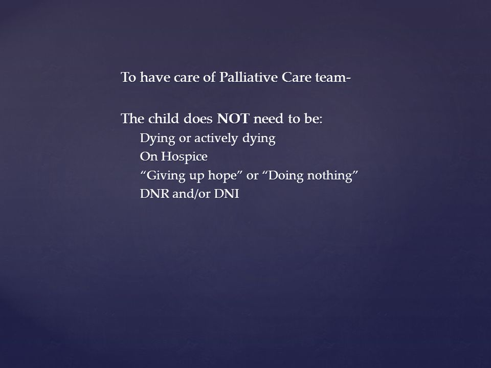 To have care of Palliative Care team- The child does NOT need to be: Dying or actively dying On Hospice Giving up hope or Doing nothing DNR and/or DNI