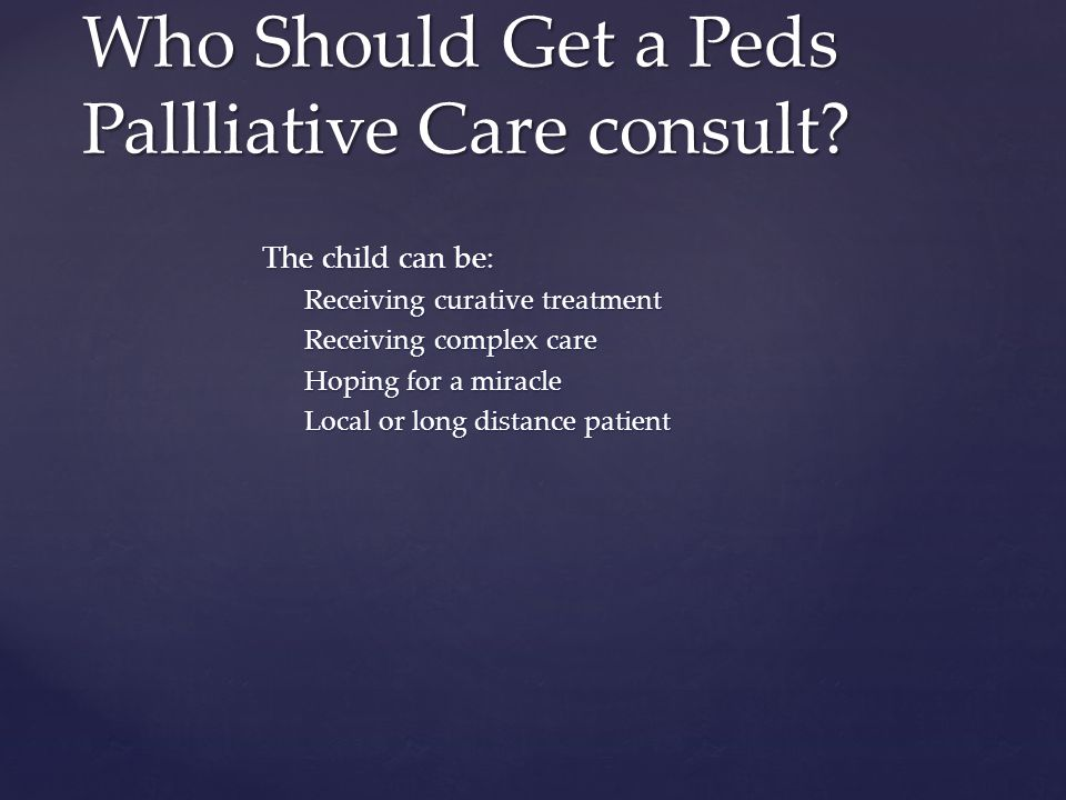 The child can be: Receiving curative treatment Receiving complex care Hoping for a miracle Local or long distance patient Who Should Get a Peds Pallli