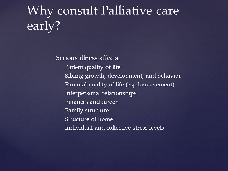 Serious illness affects: Patient quality of life Sibling growth, development, and behavior Parental quality of life (esp bereavement) Interpersonal relationships Finances and career Family structure Structure of home Individual and collective stress levels Why consult Palliative care early