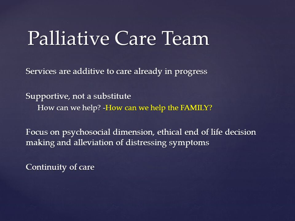 Services are additive to care already in progress Supportive, not a substitute How can we help? -How can we help the FAMILY? Focus on psychosocial dim