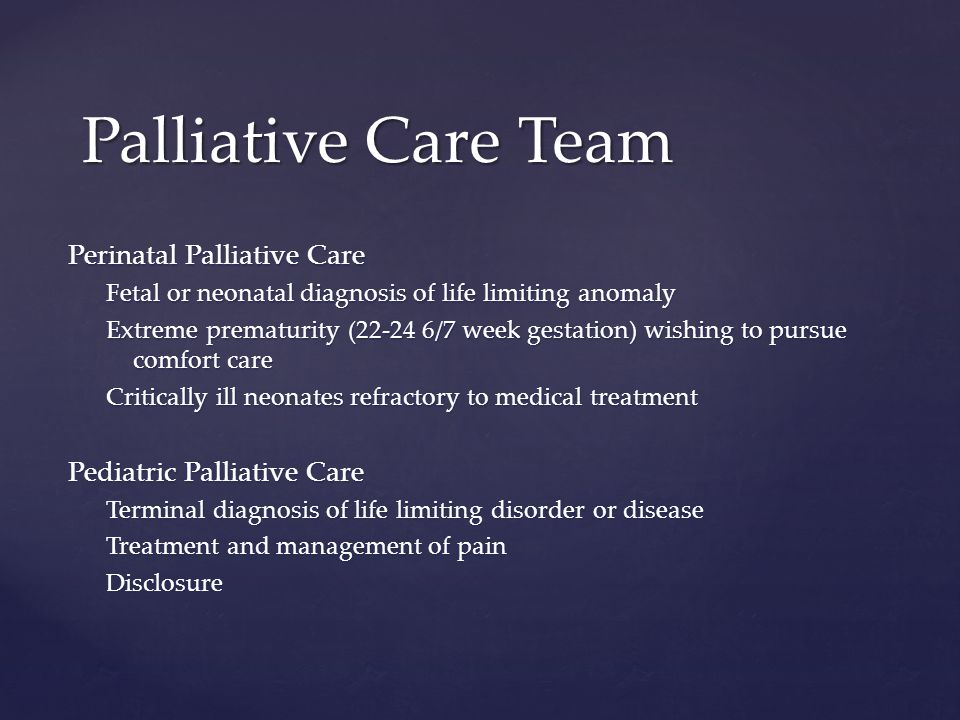 Perinatal Palliative Care Fetal or neonatal diagnosis of life limiting anomaly Extreme prematurity (22-24 6/7 week gestation) wishing to pursue comfort care Critically ill neonates refractory to medical treatment Pediatric Palliative Care Terminal diagnosis of life limiting disorder or disease Treatment and management of pain Disclosure Palliative Care Team