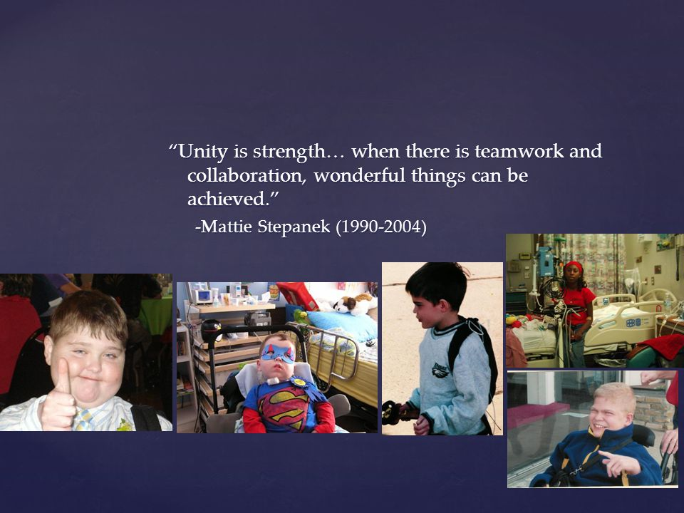 Unity is strength… when there is teamwork and collaboration, wonderful things can be achieved. -Mattie Stepanek (1990-2004)