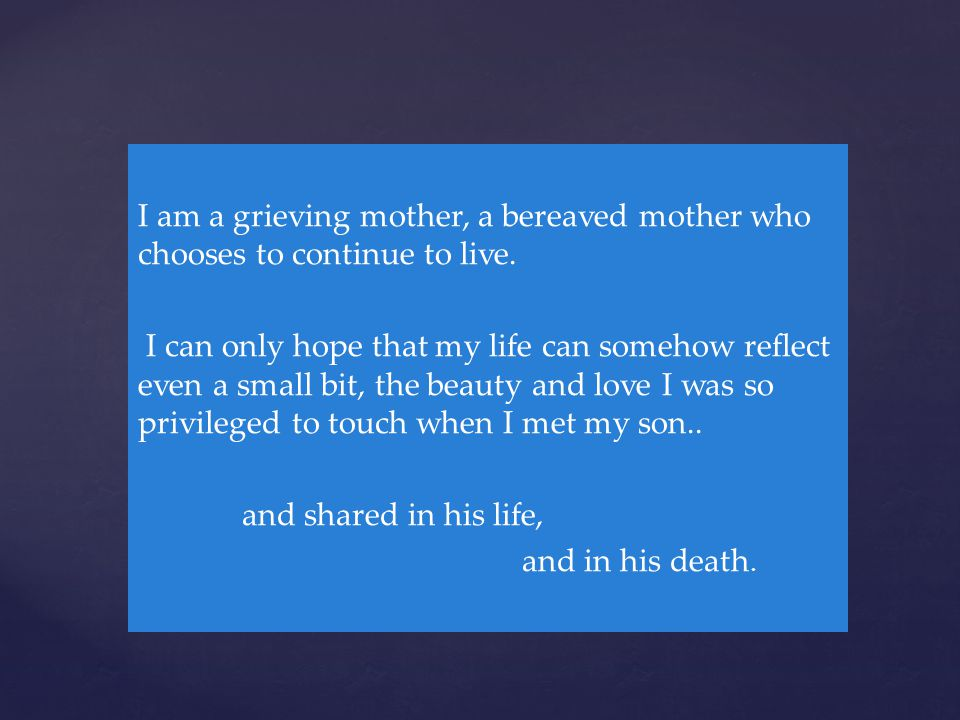 { I am a grieving mother, a bereaved mother who chooses to continue to live. I can only hope that my life can somehow reflect even a small bit, the be