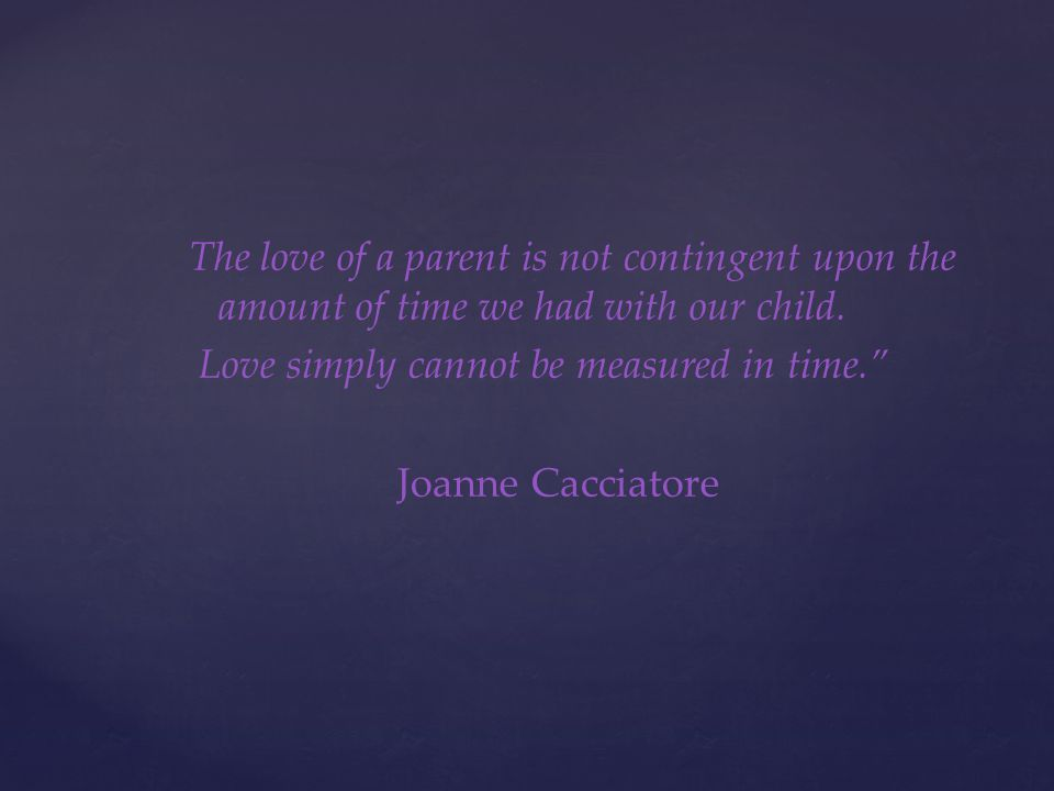 The love of a parent is not contingent upon the amount of time we had with our child. Love simply cannot be measured in time. Joanne Cacciatore