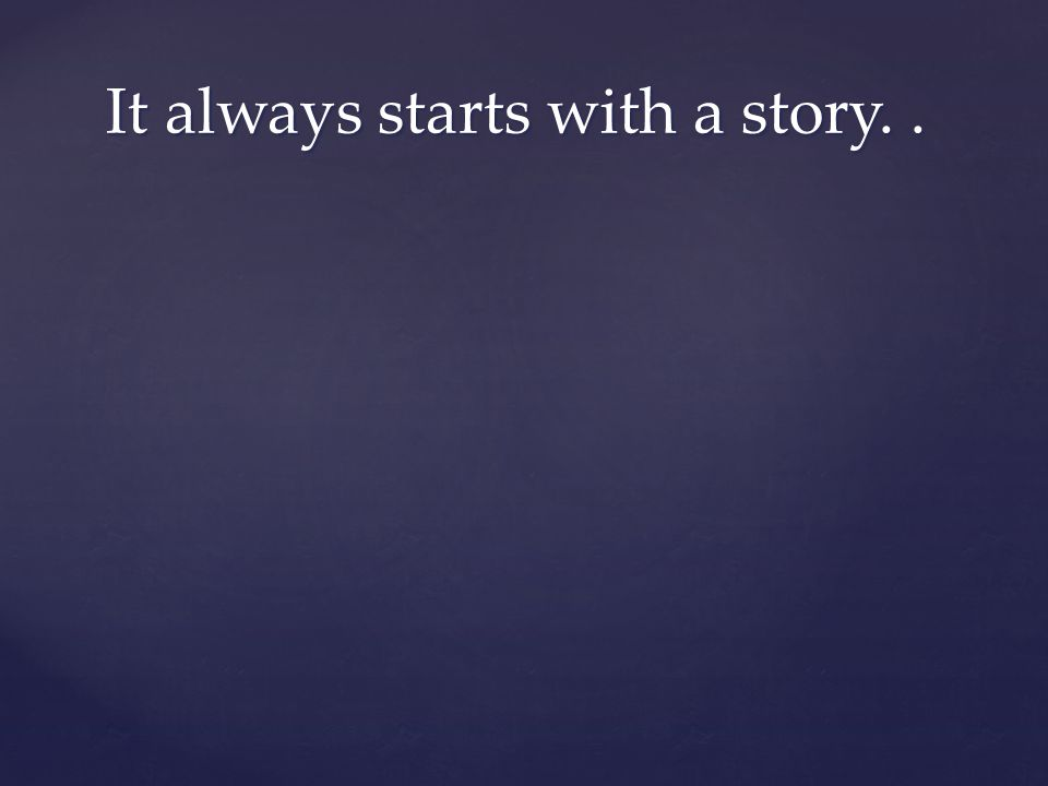It always starts with a story.. It always starts with a story..