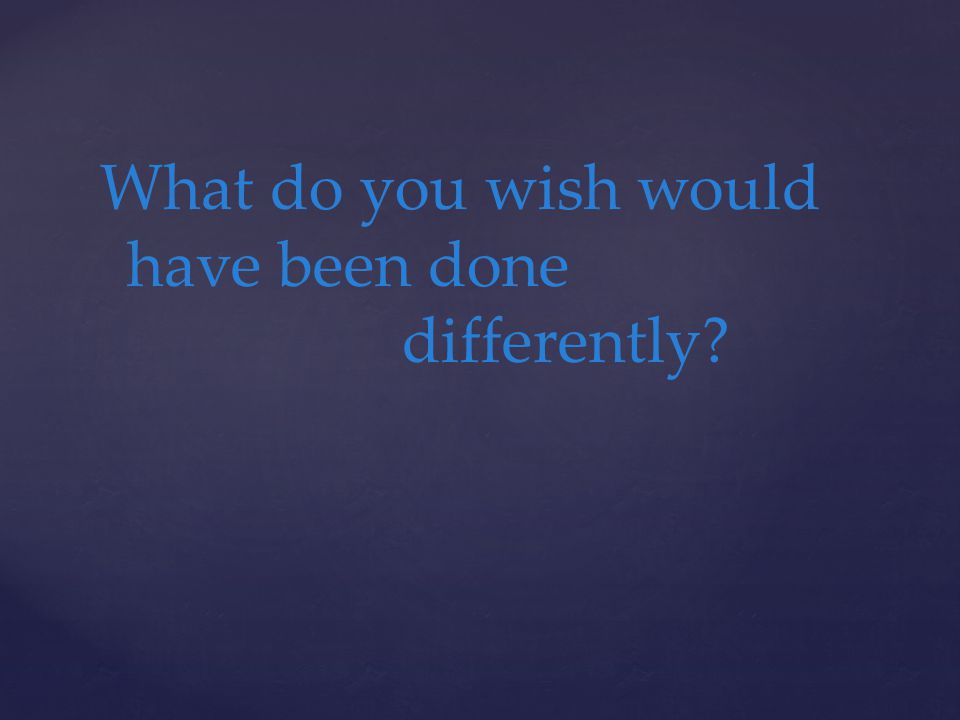 What do you wish would have been done differently