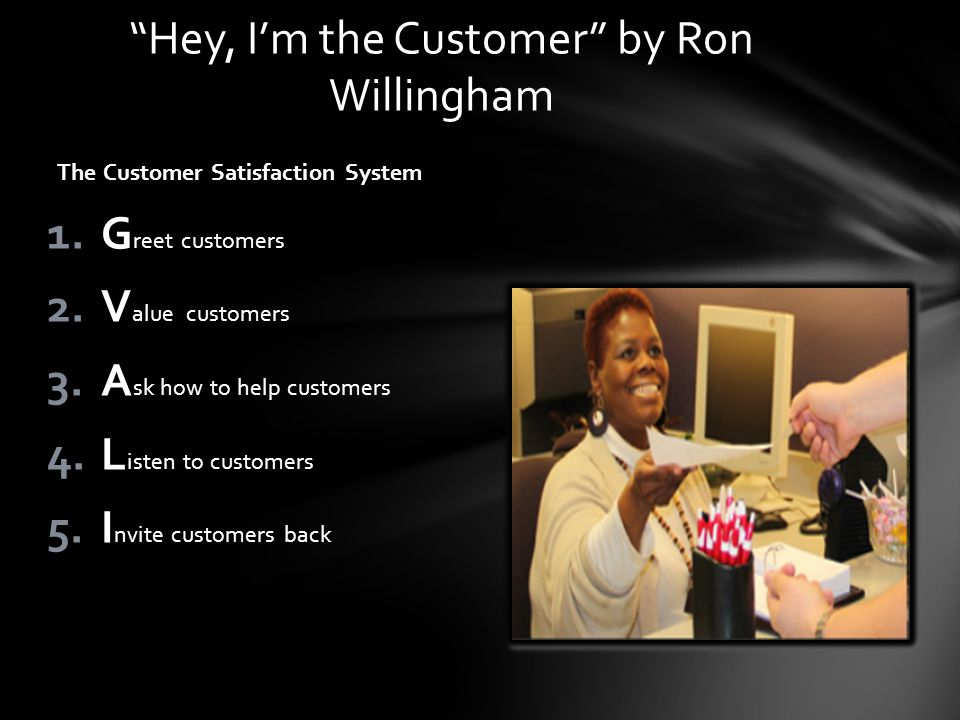 The Customer Satisfaction System 1.G reet customers 2.V alue customers 3.A sk how to help customers 4.L isten to customers 5.I nvite customers back He