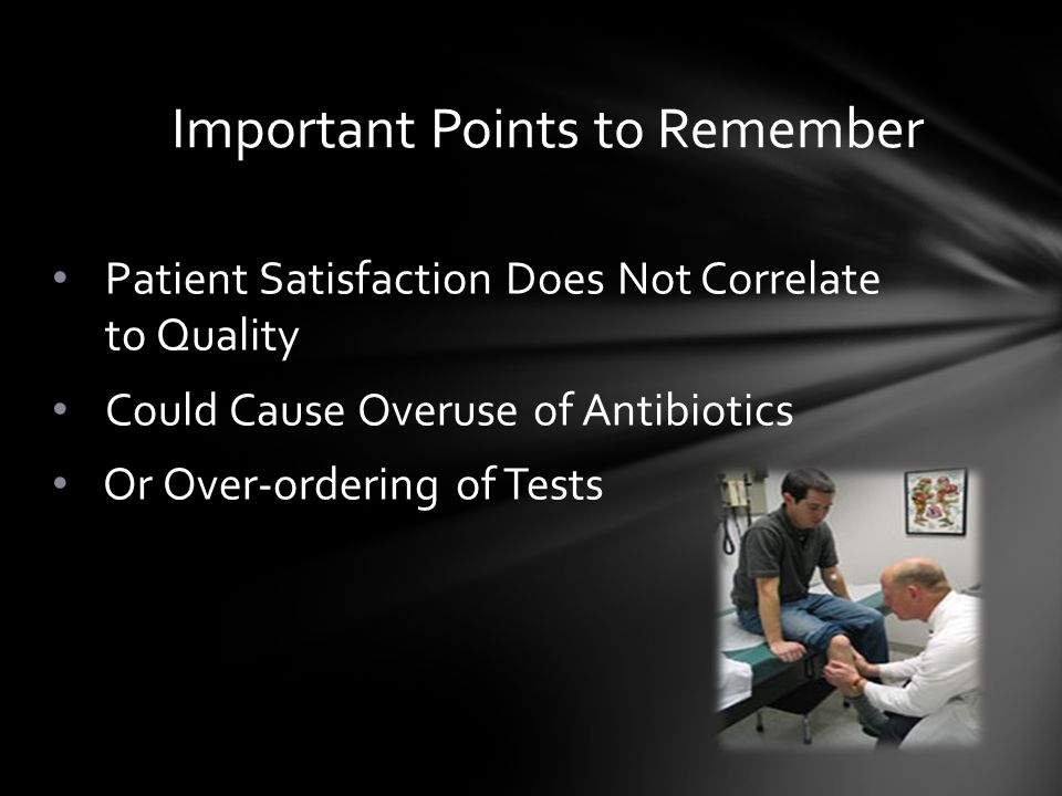 Patient Satisfaction Does Not Correlate to Quality Could Cause Overuse of Antibiotics Or Over-ordering of Tests Important Points to Remember