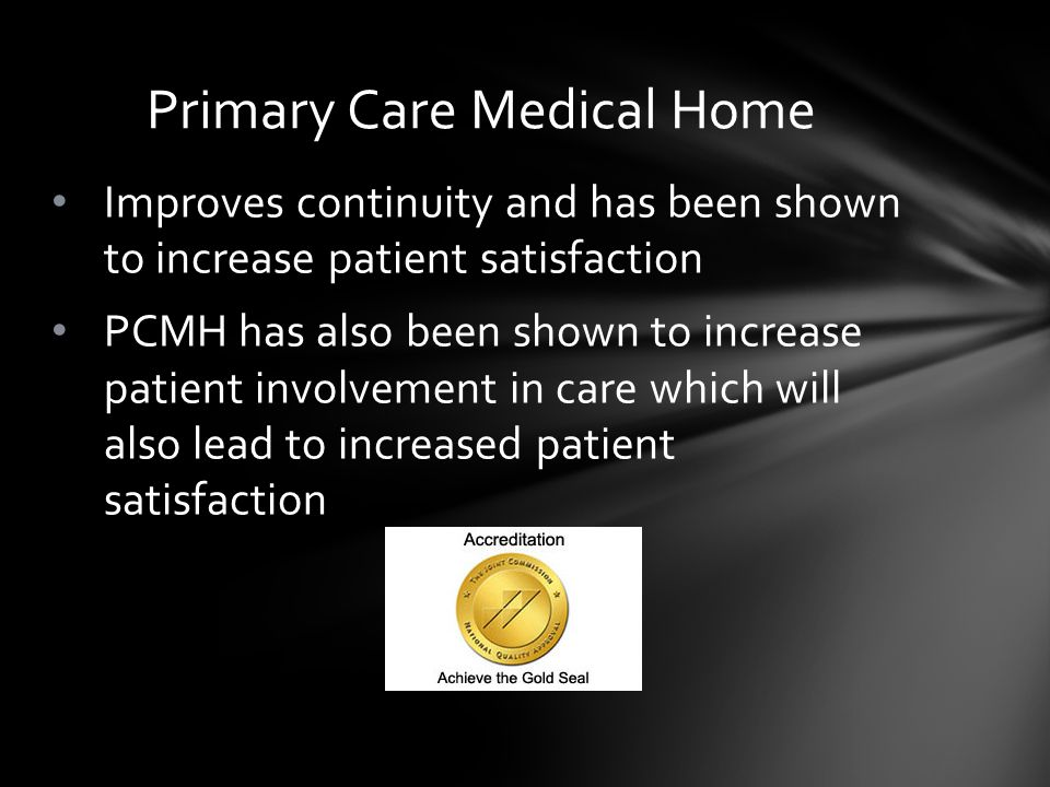 Improves continuity and has been shown to increase patient satisfaction PCMH has also been shown to increase patient involvement in care which will also lead to increased patient satisfaction Primary Care Medical Home