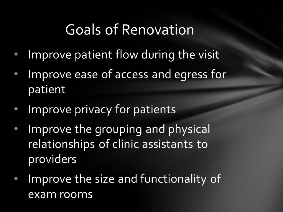 Improve patient flow during the visit Improve ease of access and egress for patient Improve privacy for patients Improve the grouping and physical relationships of clinic assistants to providers Improve the size and functionality of exam rooms Goals of Renovation