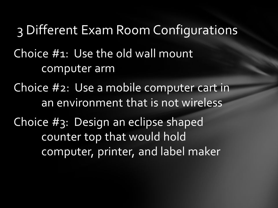 Choice #1: Use the old wall mount computer arm Choice #2: Use a mobile computer cart in an environment that is not wireless Choice #3: Design an eclipse shaped counter top that would hold computer, printer, and label maker 3 Different Exam Room Configurations