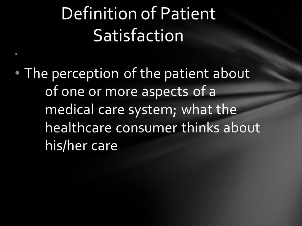 The perception of the patient about of one or more aspects of a medical care system; what the healthcare consumer thinks about his/her care Definition of Patient Satisfaction