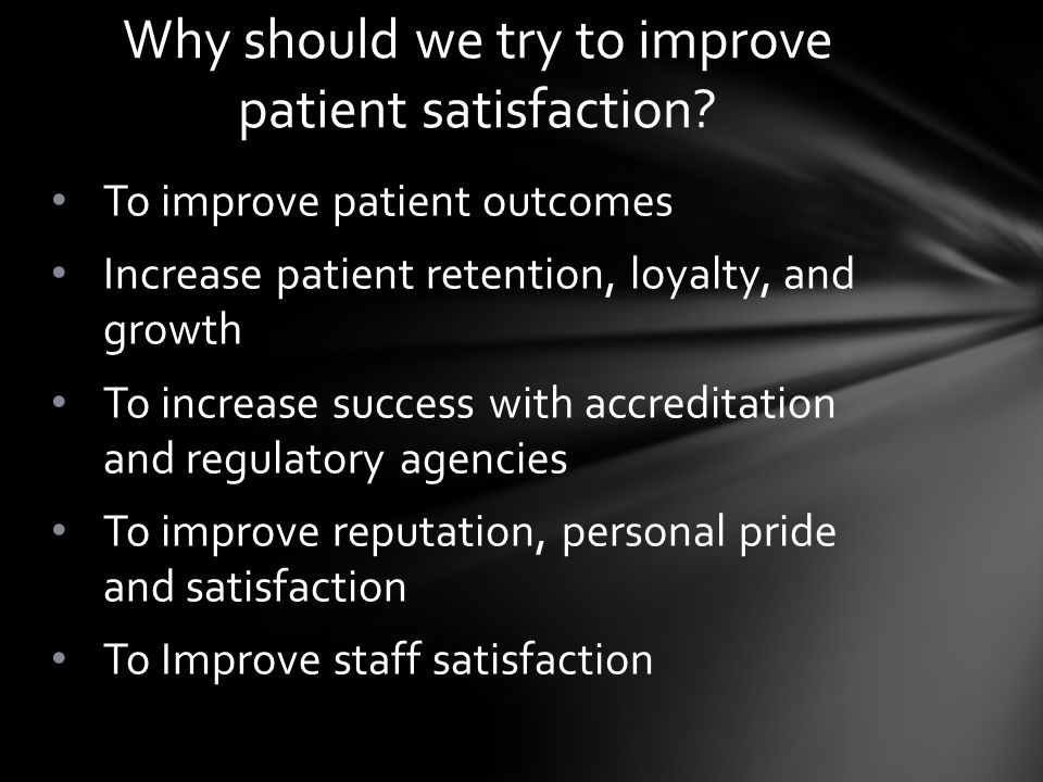 To improve patient outcomes Increase patient retention, loyalty, and growth To increase success with accreditation and regulatory agencies To improve reputation, personal pride and satisfaction To Improve staff satisfaction Why should we try to improve patient satisfaction