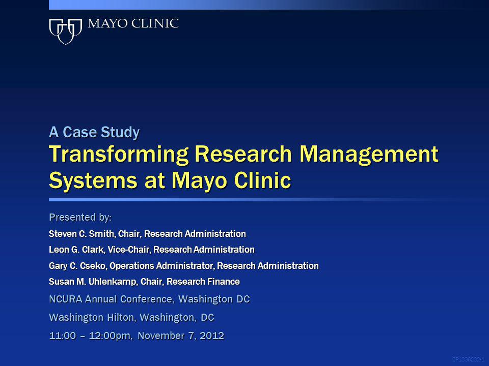 CP1336232-1 A Case Study Transforming Research Management Systems at Mayo Clinic Presented by: Steven C. Smith, Chair, Research Administration Leon G.
