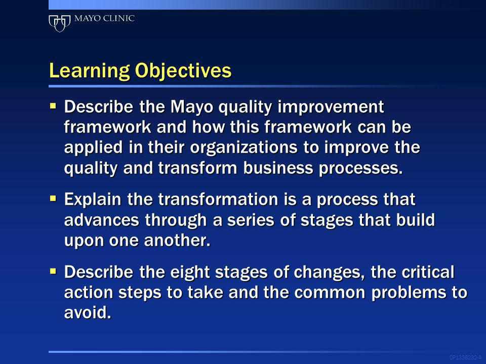 Learning Objectives Describe the Mayo quality improvement framework and how this framework can be applied in their organizations to improve the qualit