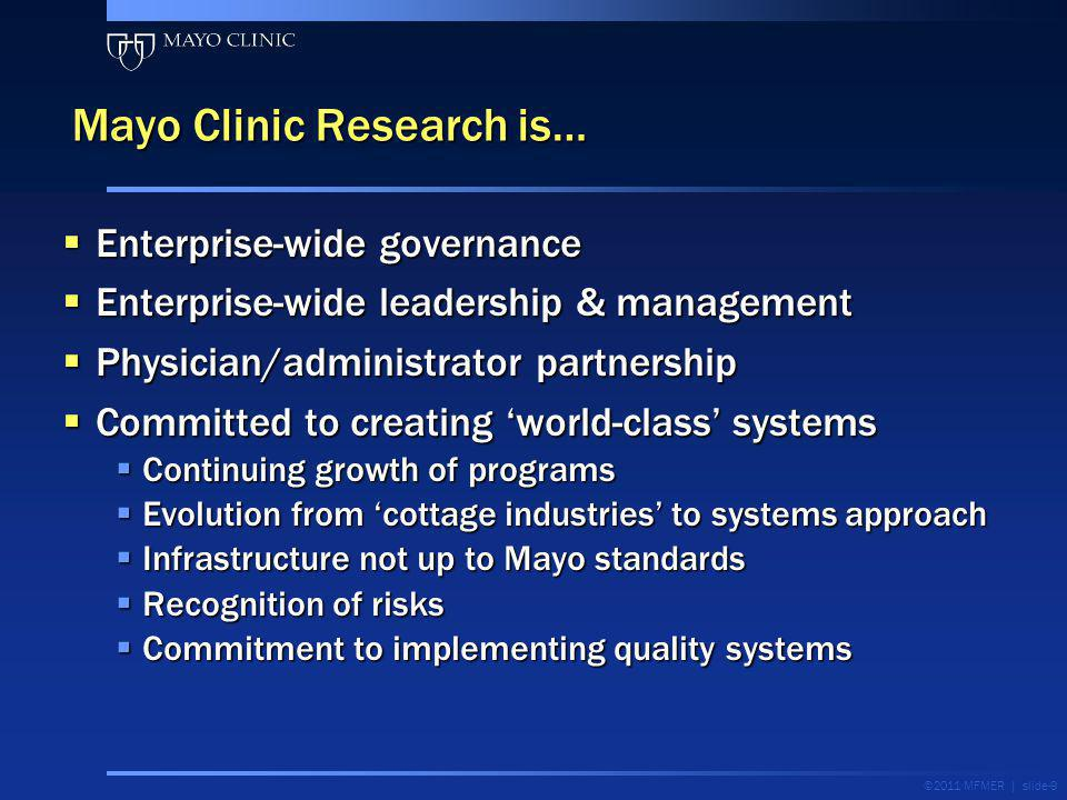 ©2011 MFMER | slide-9 Mayo Clinic Research is… Enterprise-wide governance Enterprise-wide governance Enterprise-wide leadership & management Enterpris