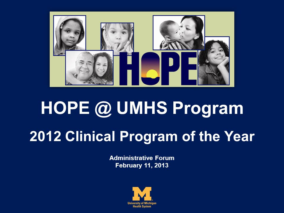 HOPE @ UMHS Program 2012 Clinical Program of the Year Administrative Forum February 11, 2013