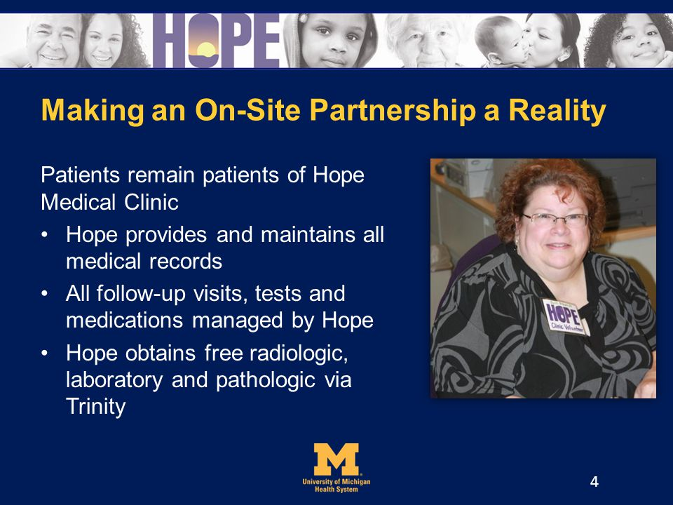 Making an On-Site Partnership a Reality Patients remain patients of Hope Medical Clinic Hope provides and maintains all medical records All follow-up visits, tests and medications managed by Hope Hope obtains free radiologic, laboratory and pathologic via Trinity 4