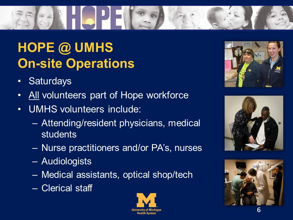 HOPE @ UMHS On-site Operations Saturdays All volunteers part of Hope workforce UMHS volunteers include: –Attending/resident physicians, medical students –Nurse practitioners and/or PAs, nurses –Audiologists –Medical assistants, optical shop/tech –Clerical staff 6