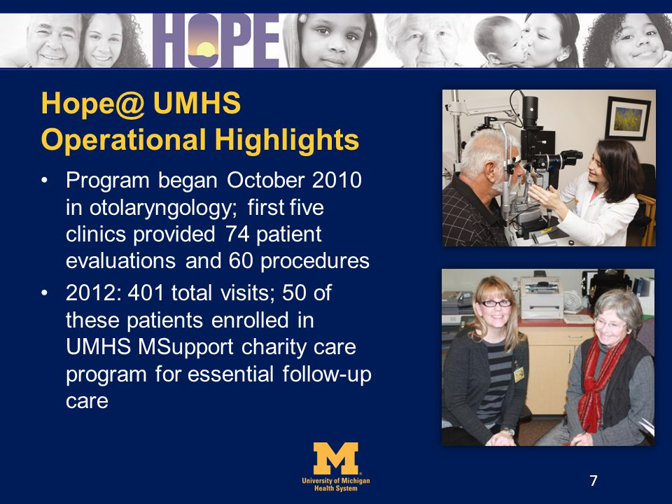 Hope@ UMHS Operational Highlights Program began October 2010 in otolaryngology; first five clinics provided 74 patient evaluations and 60 procedures 2012: 401 total visits; 50 of these patients enrolled in UMHS MSupport charity care program for essential follow-up care 7