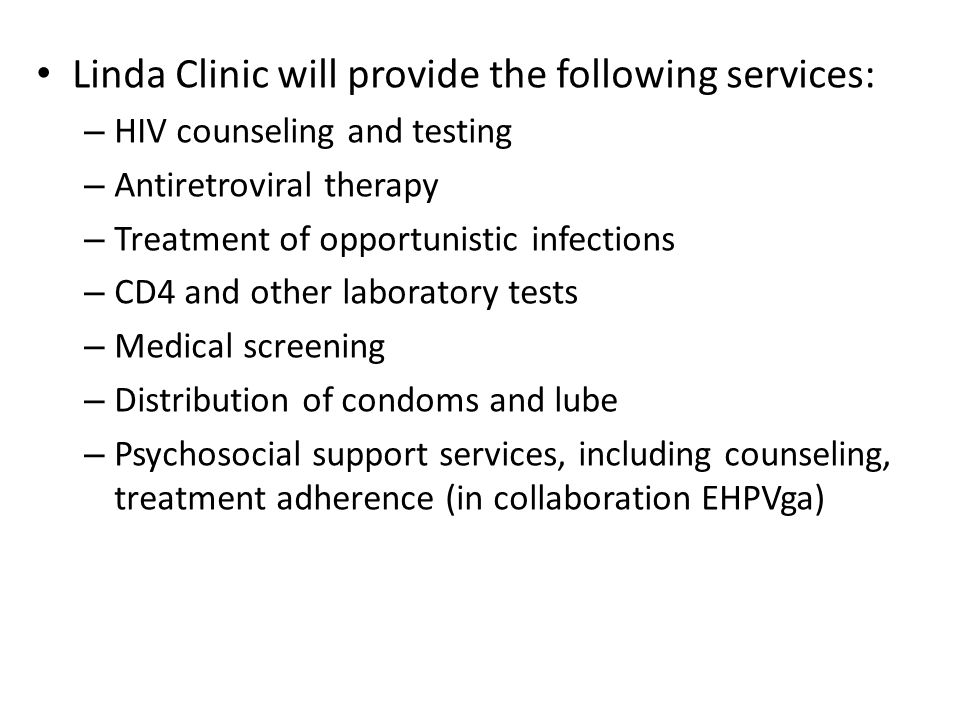 Linda Clinic will provide the following services: – HIV counseling and testing – Antiretroviral therapy – Treatment of opportunistic infections – CD4 and other laboratory tests – Medical screening – Distribution of condoms and lube – Psychosocial support services, including counseling, treatment adherence (in collaboration EHPVga)