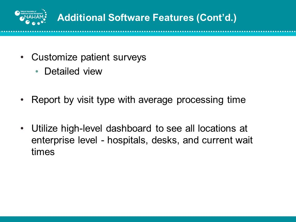 Additional Software Features (Contd.) Customize patient surveys Detailed view Report by visit type with average processing time Utilize high-level das