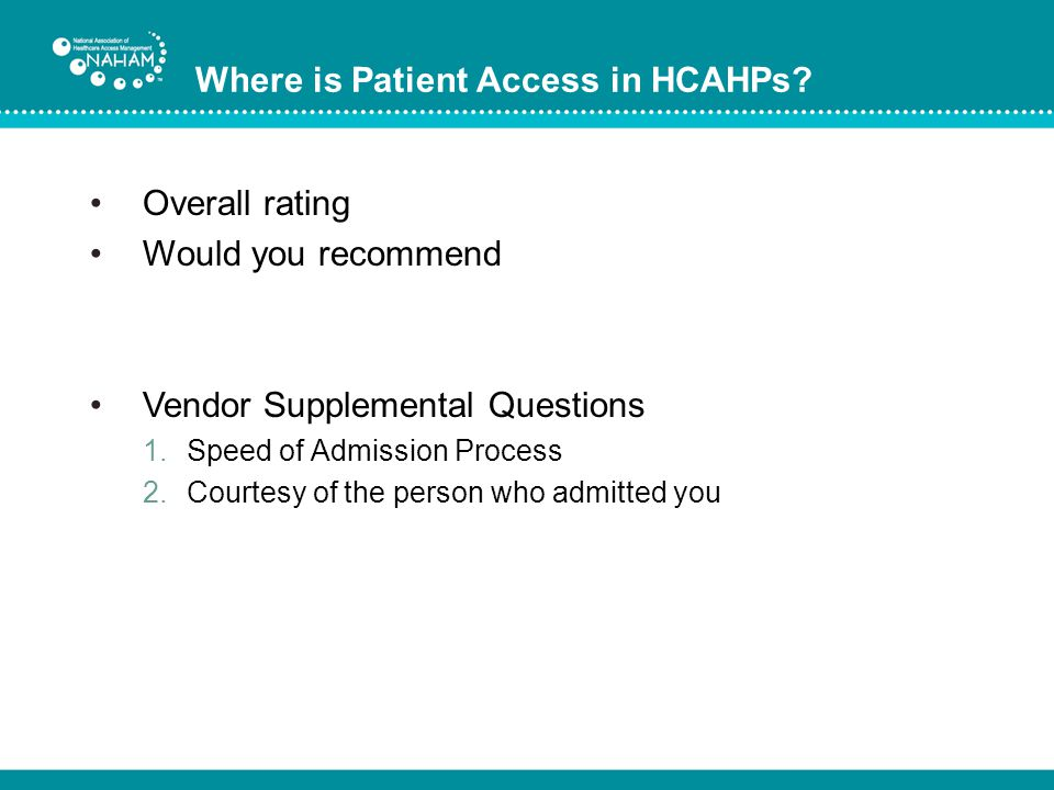 Where is Patient Access in HCAHPs? Overall rating Would you recommend Vendor Supplemental Questions 1.Speed of Admission Process 2.Courtesy of the per