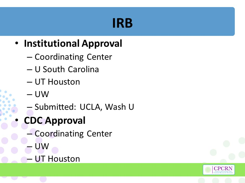 IRB Institutional Approval – Coordinating Center – U South Carolina – UT Houston – UW – Submitted: UCLA, Wash U CDC Approval – Coordinating Center – UW – UT Houston