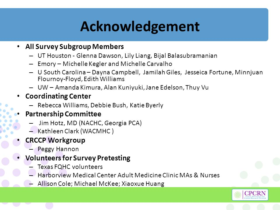 Acknowledgement All Survey Subgroup Members – UT Houston - Glenna Dawson, Lily Liang, Bijal Balasubramanian – Emory – Michelle Kegler and Michelle Carvalho – U South Carolina – Dayna Campbell, Jamilah Giles, Jesseica Fortune, Minnjuan Flournoy-Floyd, Edith Williams – UW – Amanda Kimura, Alan Kuniyuki, Jane Edelson, Thuy Vu Coordinating Center – Rebecca Williams, Debbie Bush, Katie Byerly Partnership Committee – Jim Hotz, MD (NACHC, Georgia PCA) – Kathleen Clark (WACMHC ) CRCCP Workgroup – Peggy Hannon Volunteers for Survey Pretesting – Texas FQHC volunteers – Harborview Medical Center Adult Medicine Clinic MAs & Nurses – Allison Cole; Michael McKee; Xiaoxue Huang