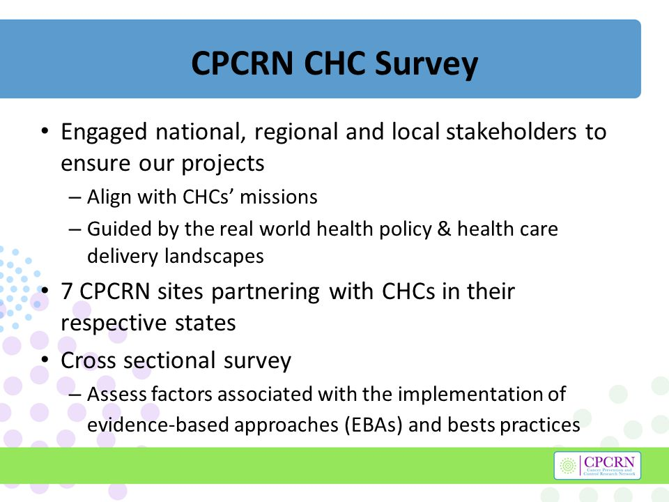 CPCRN CHC Survey Engaged national, regional and local stakeholders to ensure our projects – Align with CHCs missions – Guided by the real world health policy & health care delivery landscapes 7 CPCRN sites partnering with CHCs in their respective states Cross sectional survey – Assess factors associated with the implementation of evidence-based approaches (EBAs) and bests practices
