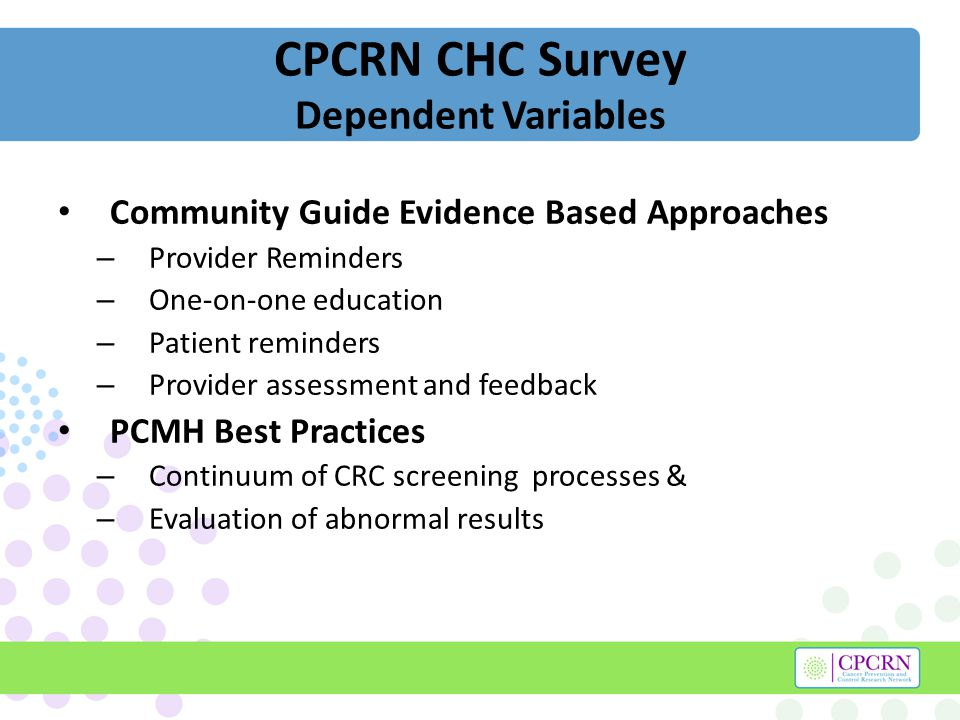 CPCRN CHC Survey Dependent Variables Community Guide Evidence Based Approaches – Provider Reminders – One-on-one education – Patient reminders – Provider assessment and feedback PCMH Best Practices – Continuum of CRC screening processes & – Evaluation of abnormal results