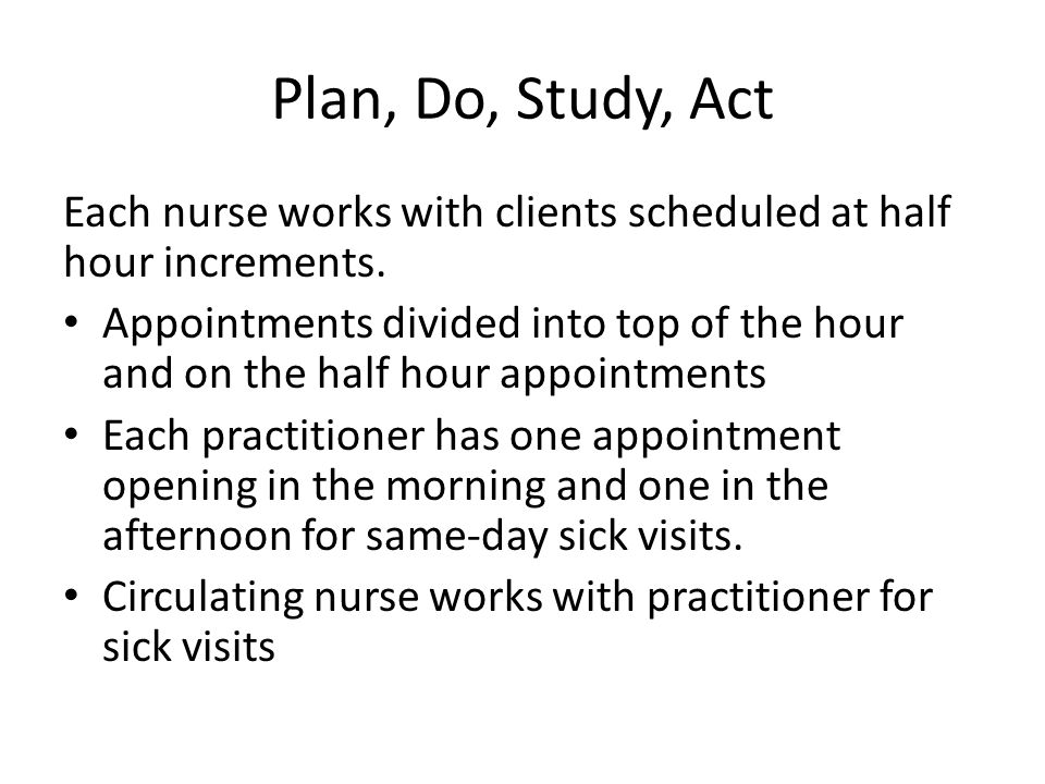Plan, Do, Study, Act Each nurse works with clients scheduled at half hour increments.