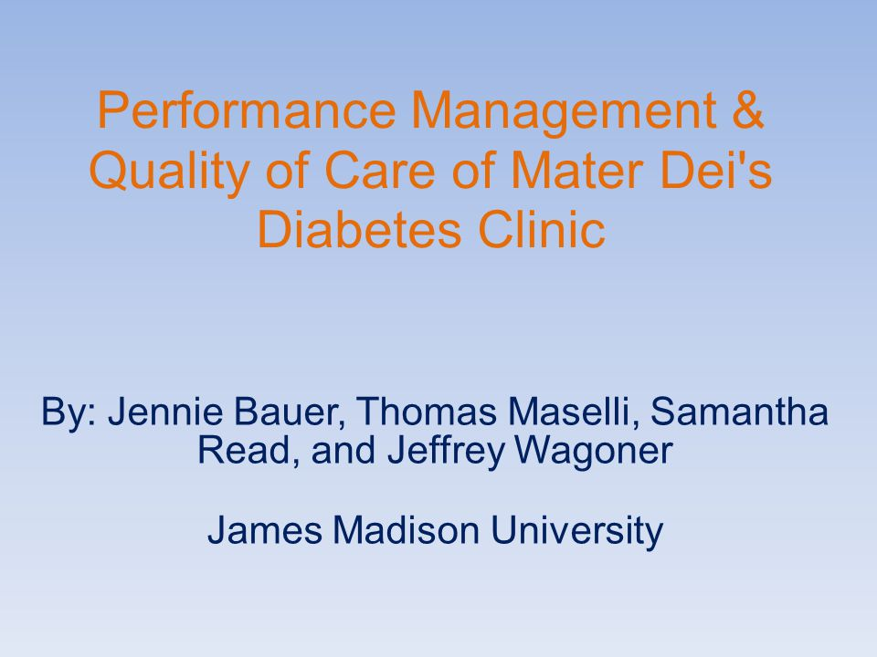 Performance Management & Quality of Care of Mater Dei's Diabetes Clinic By: Jennie Bauer, Thomas Maselli, Samantha Read, and Jeffrey Wagoner James Mad