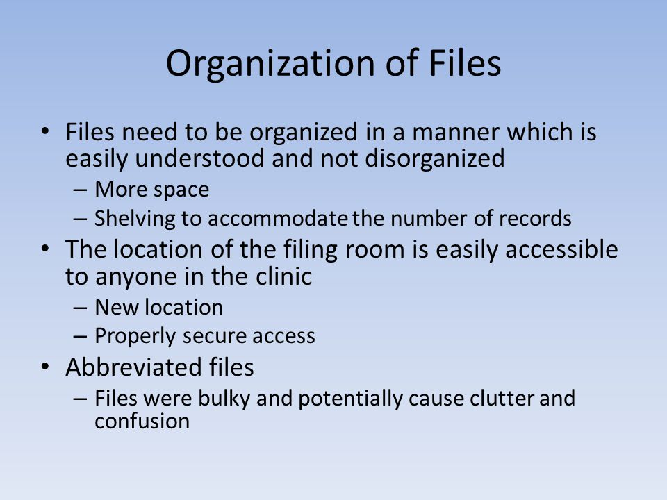 Organization of Files Files need to be organized in a manner which is easily understood and not disorganized – More space – Shelving to accommodate th
