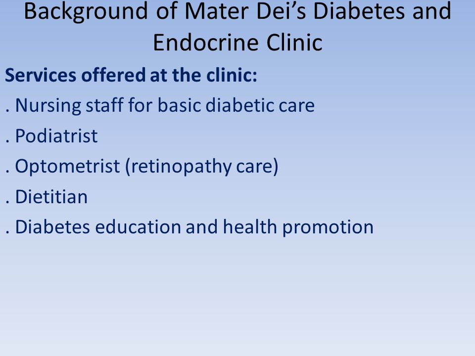 Background of Mater Deis Diabetes and Endocrine Clinic Services offered at the clinic:. Nursing staff for basic diabetic care. Podiatrist. Optometrist