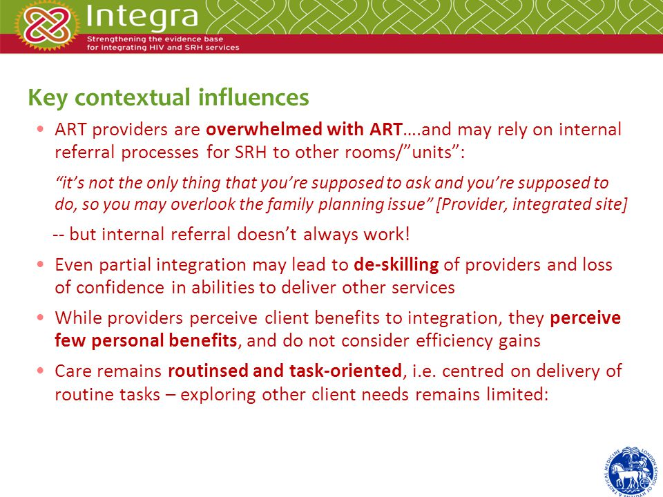 ART providers are overwhelmed with ART….and may rely on internal referral processes for SRH to other rooms/units: its not the only thing that youre supposed to ask and youre supposed to do, so you may overlook the family planning issue [Provider, integrated site] -- but internal referral doesnt always work.