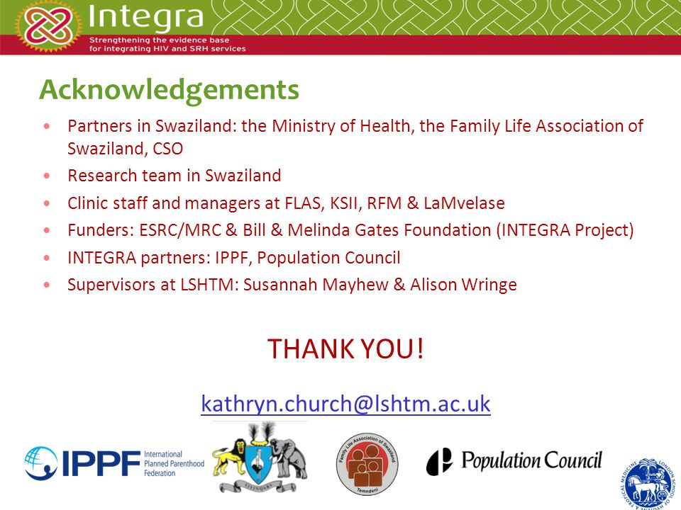 Acknowledgements Partners in Swaziland: the Ministry of Health, the Family Life Association of Swaziland, CSO Research team in Swaziland Clinic staff and managers at FLAS, KSII, RFM & LaMvelase Funders: ESRC/MRC & Bill & Melinda Gates Foundation (INTEGRA Project) INTEGRA partners: IPPF, Population Council Supervisors at LSHTM: Susannah Mayhew & Alison Wringe THANK YOU.