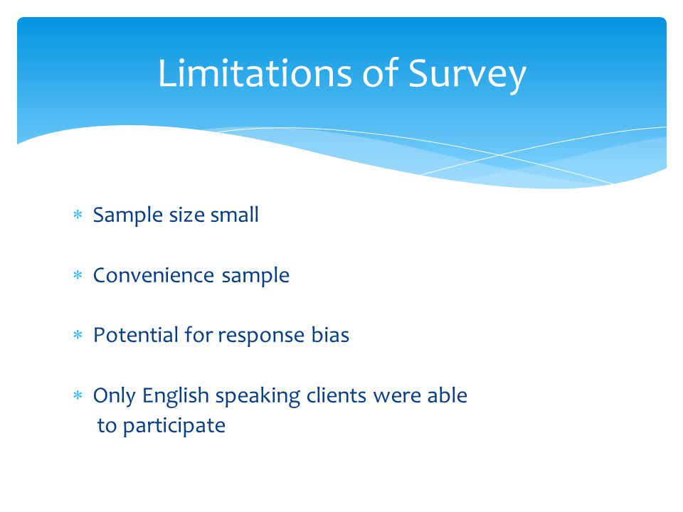 Sample size small Convenience sample Potential for response bias Only English speaking clients were able to participate Limitations of Survey