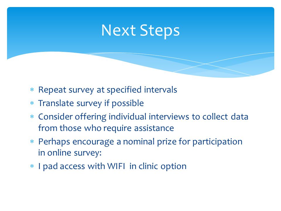 Repeat survey at specified intervals Translate survey if possible Consider offering individual interviews to collect data from those who require assistance Perhaps encourage a nominal prize for participation in online survey: I pad access with WIFI in clinic option Next Steps