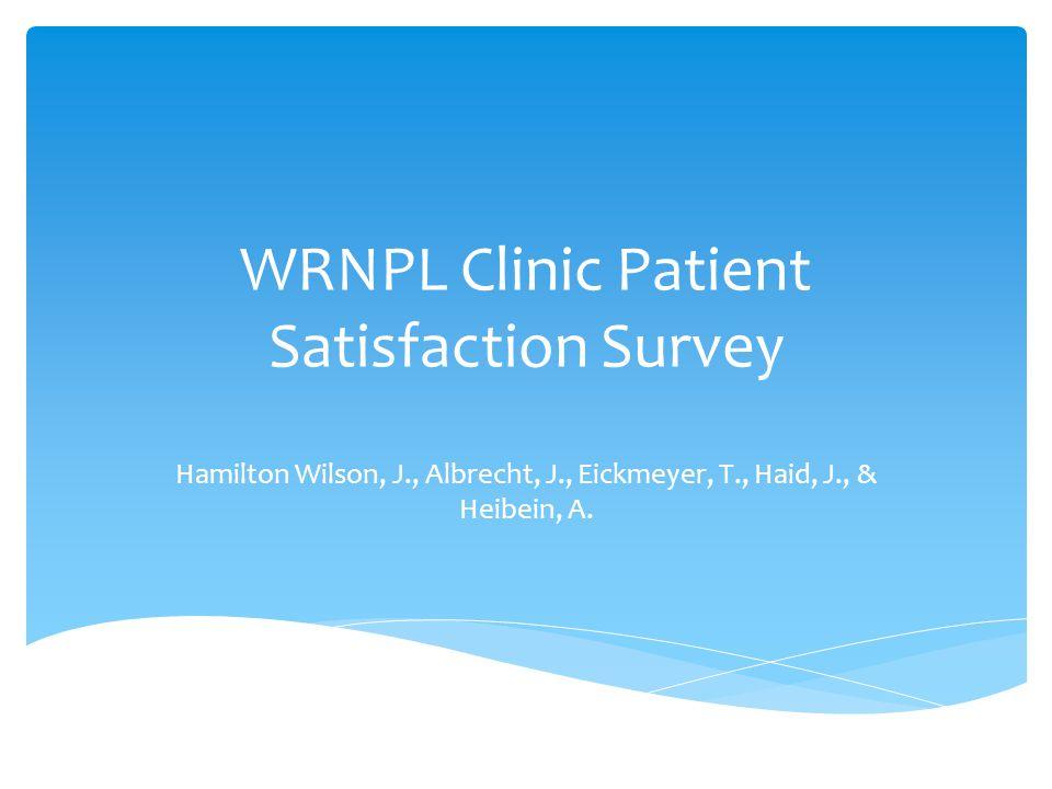 WRNPL Clinic Patient Satisfaction Survey Hamilton Wilson, J., Albrecht, J., Eickmeyer, T., Haid, J., & Heibein, A.