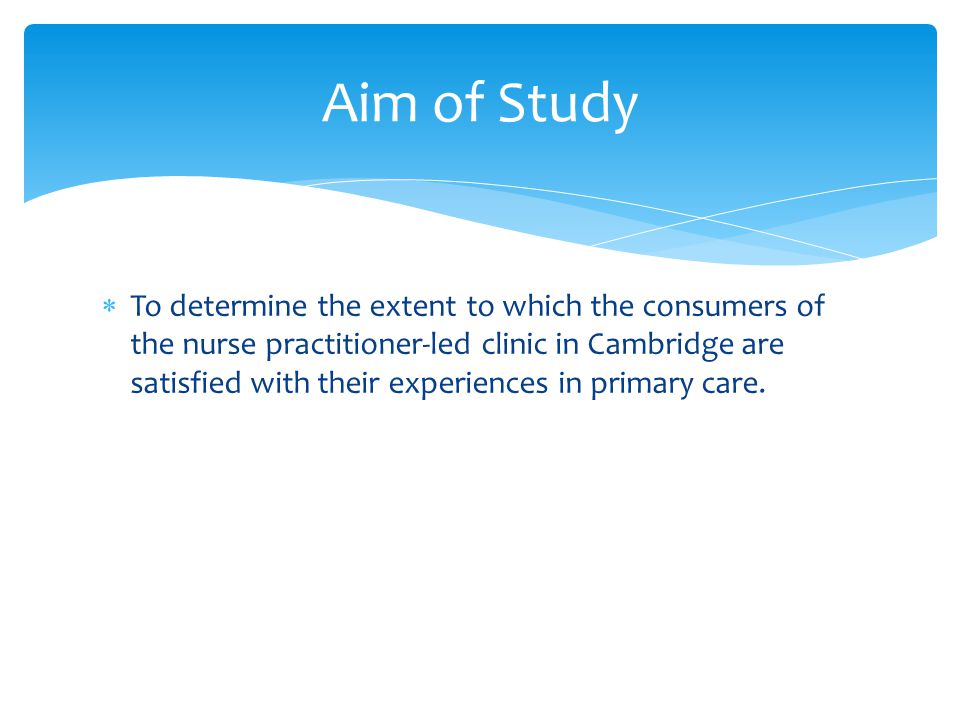 To determine the extent to which the consumers of the nurse practitioner-led clinic in Cambridge are satisfied with their experiences in primary care.