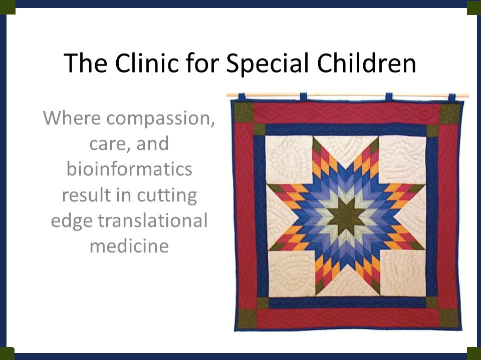 The Clinic for Special Children Where compassion, care, and bioinformatics result in cutting edge translational medicine