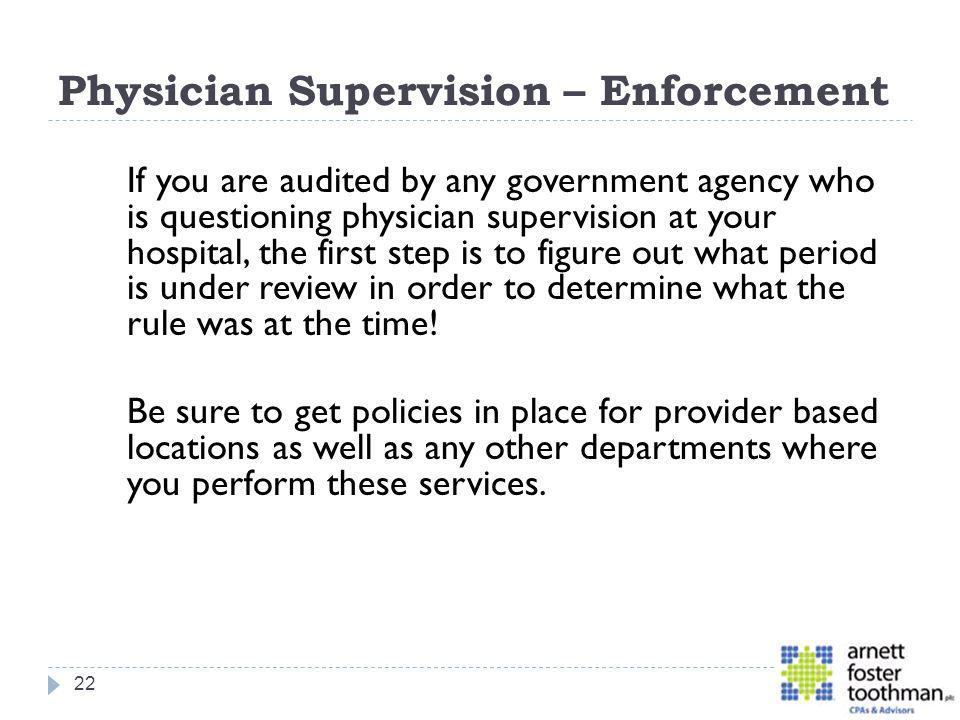 Physician Supervision – Enforcement If you are audited by any government agency who is questioning physician supervision at your hospital, the first s