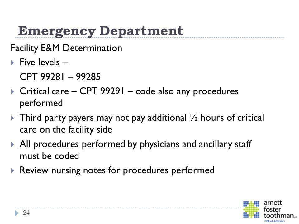 Emergency Department Facility E&M Determination Five levels – CPT 99281 – 99285 Critical care – CPT 99291 – code also any procedures performed Third p