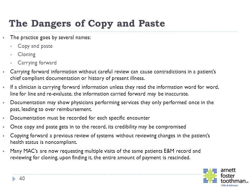 The Dangers of Copy and Paste The practice goes by several names: Copy and paste Cloning Carrying forward Carrying forward information without careful