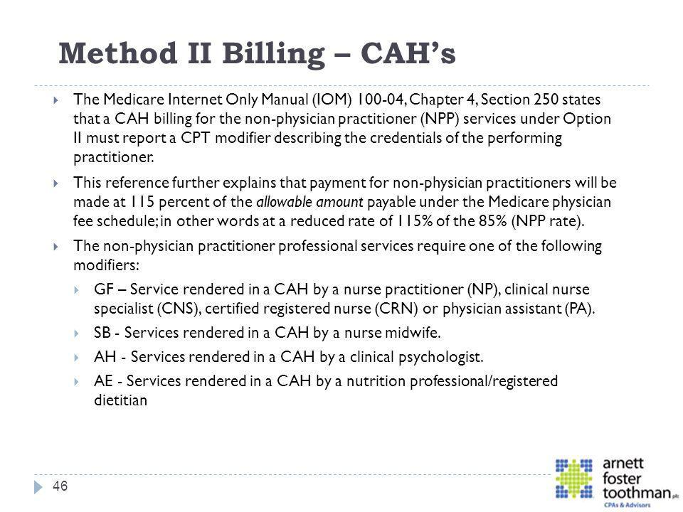 Method II Billing – CAHs The Medicare Internet Only Manual (IOM) 100-04, Chapter 4, Section 250 states that a CAH billing for the non-physician practi